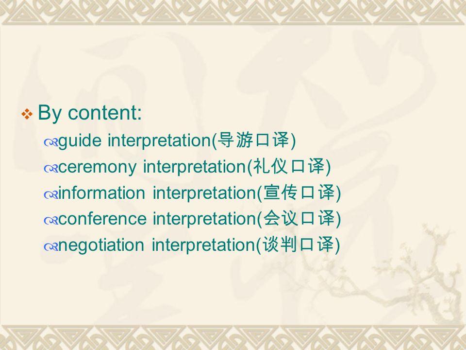  By content:  guide interpretation( 导游口译 )  ceremony interpretation( 礼仪口译 )  information interpretation( 宣传口译 )  conference interpretation( 会议口译 )  negotiation interpretation( 谈判口译 )