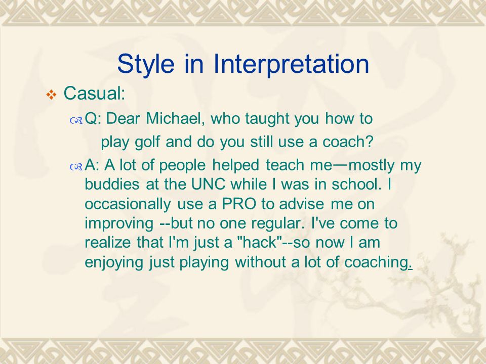 Style in Interpretation  Casual:  Q: Dear Michael, who taught you how to play golf and do you still use a coach.