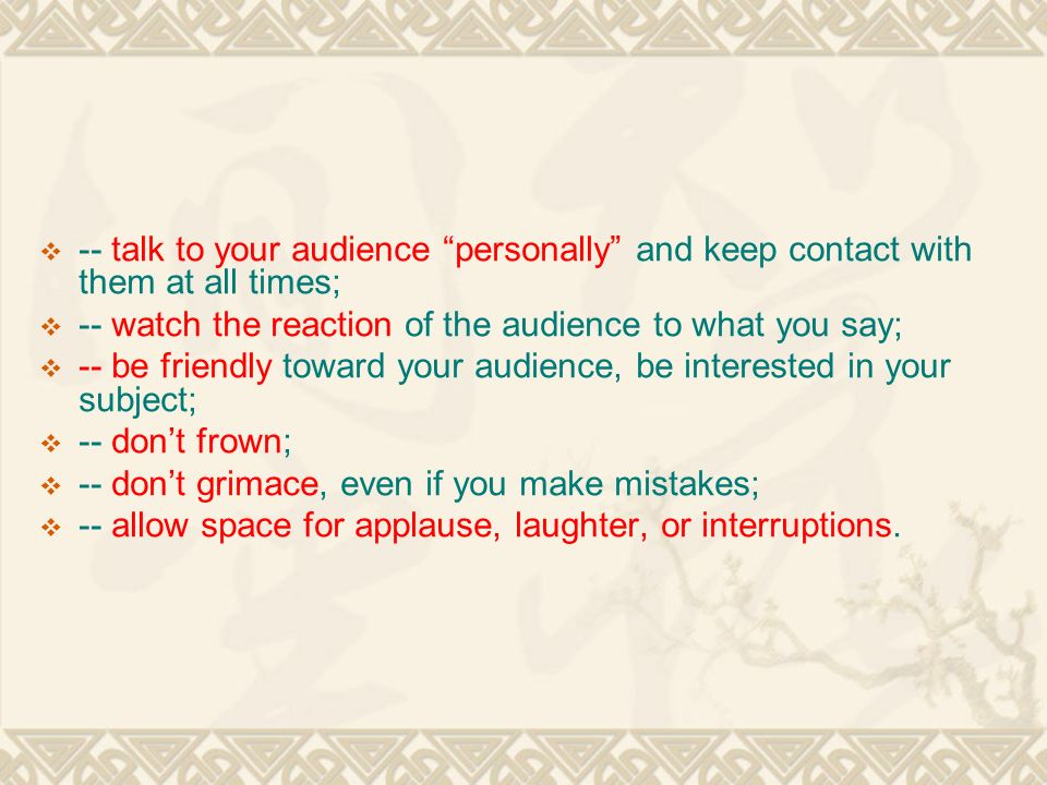  -- talk to your audience personally and keep contact with them at all times;  -- watch the reaction of the audience to what you say;  -- be friendly toward your audience, be interested in your subject;  -- don't frown;  -- don't grimace, even if you make mistakes;  -- allow space for applause, laughter, or interruptions.