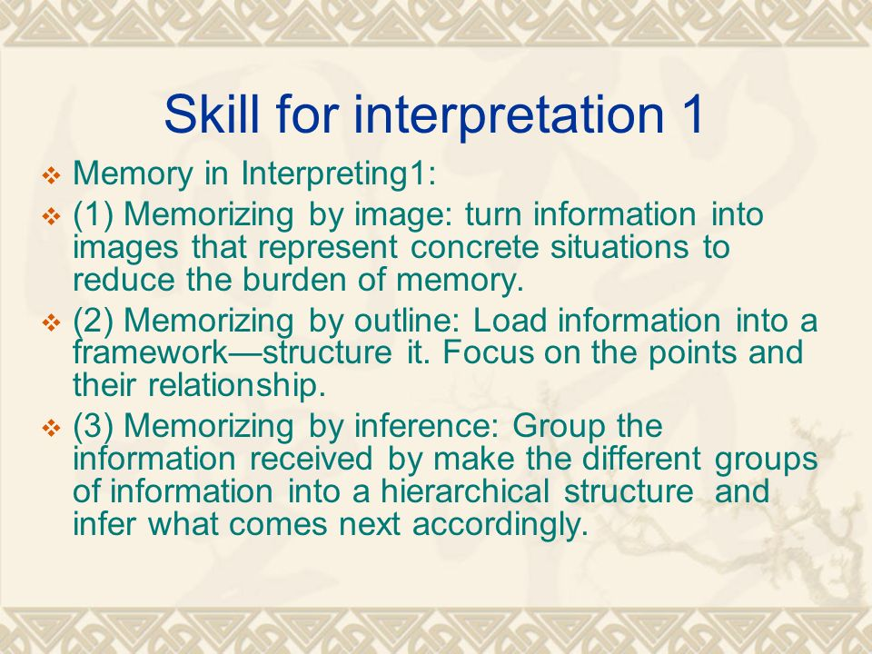 Skill for interpretation 1  Memory in Interpreting1:  (1) Memorizing by image: turn information into images that represent concrete situations to reduce the burden of memory.