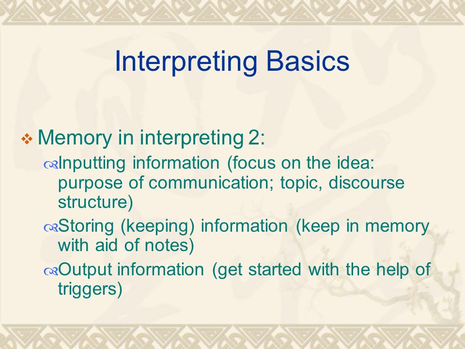 Interpreting Basics  Memory in interpreting 2:  Inputting information (focus on the idea: purpose of communication; topic, discourse structure)  Storing (keeping) information (keep in memory with aid of notes)  Output information (get started with the help of triggers)