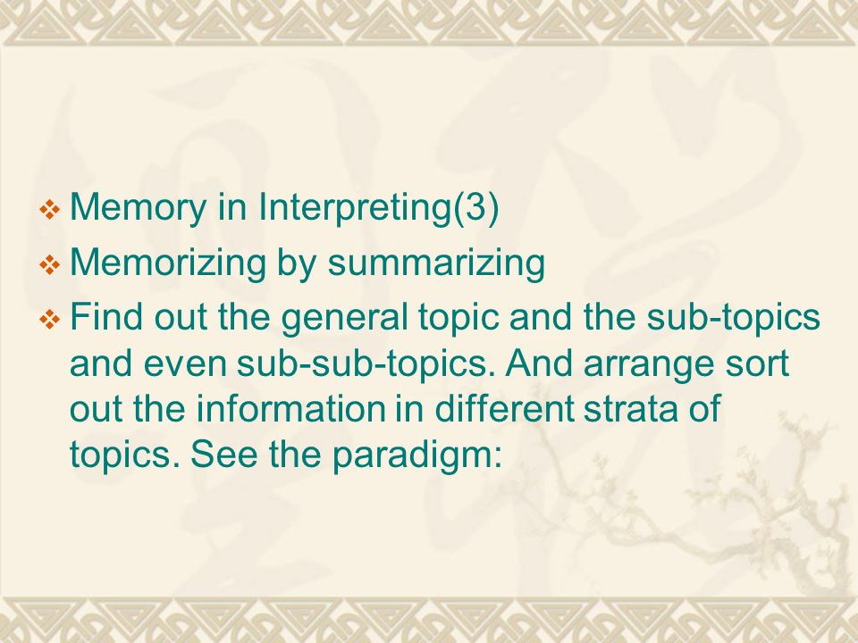  Memory in Interpreting(3)  Memorizing by summarizing  Find out the general topic and the sub-topics and even sub-sub-topics.