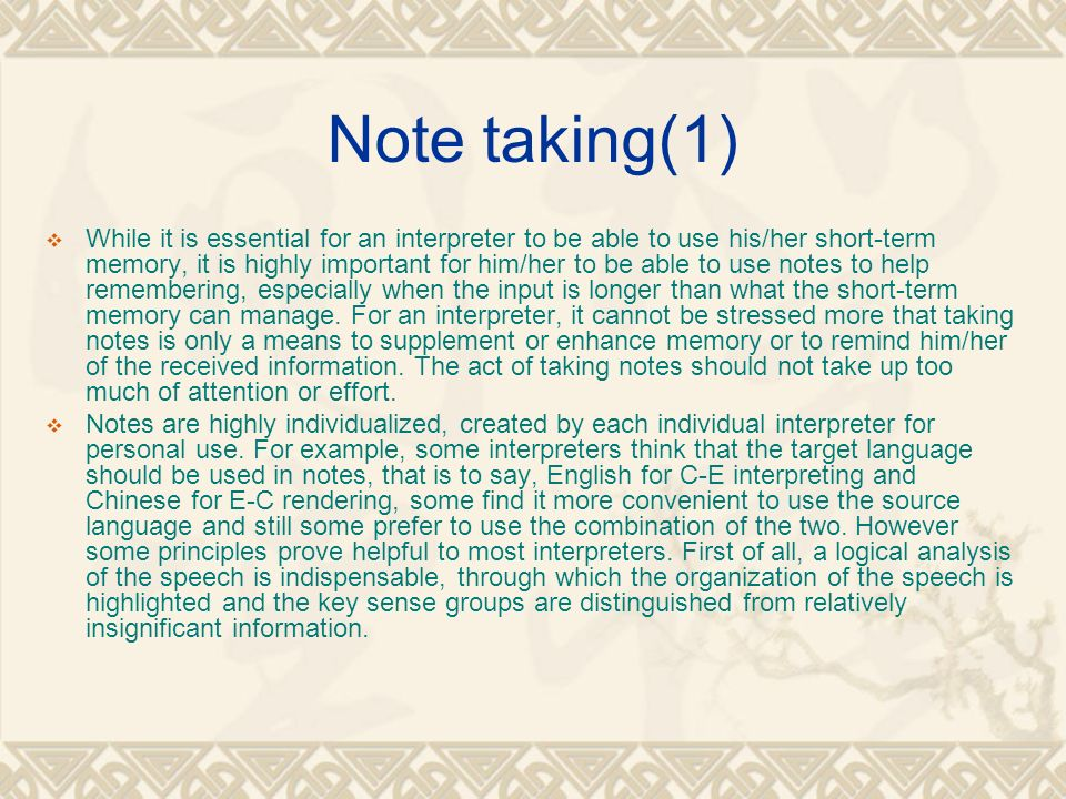 Note taking(1)  While it is essential for an interpreter to be able to use his/her short-term memory, it is highly important for him/her to be able to use notes to help remembering, especially when the input is longer than what the short-term memory can manage.