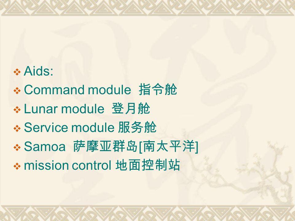  Aids:  Command module 指令舱  Lunar module 登月舱  Service module 服务舱  Samoa 萨摩亚群岛 [ 南太平洋 ]  mission control 地面控制站