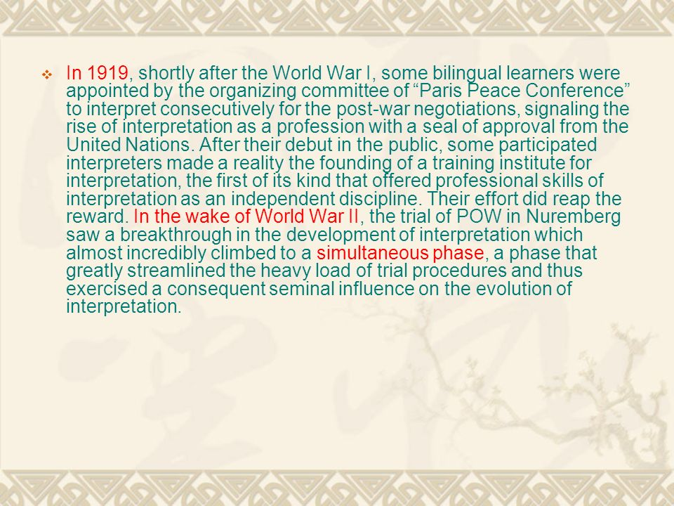  In 1919, shortly after the World War I, some bilingual learners were appointed by the organizing committee of Paris Peace Conference to interpret consecutively for the post-war negotiations, signaling the rise of interpretation as a profession with a seal of approval from the United Nations.