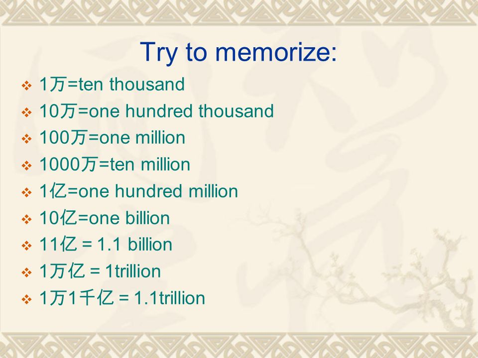 Try to memorize:  1 万 =ten thousand  10 万 =one hundred thousand  100 万 =one million  1000 万 =ten million  1 亿 =one hundred million  10 亿 =one billion  11 亿= 1.1 billion  1 万亿= 1trillion  1 万 1 千亿= 1.1trillion