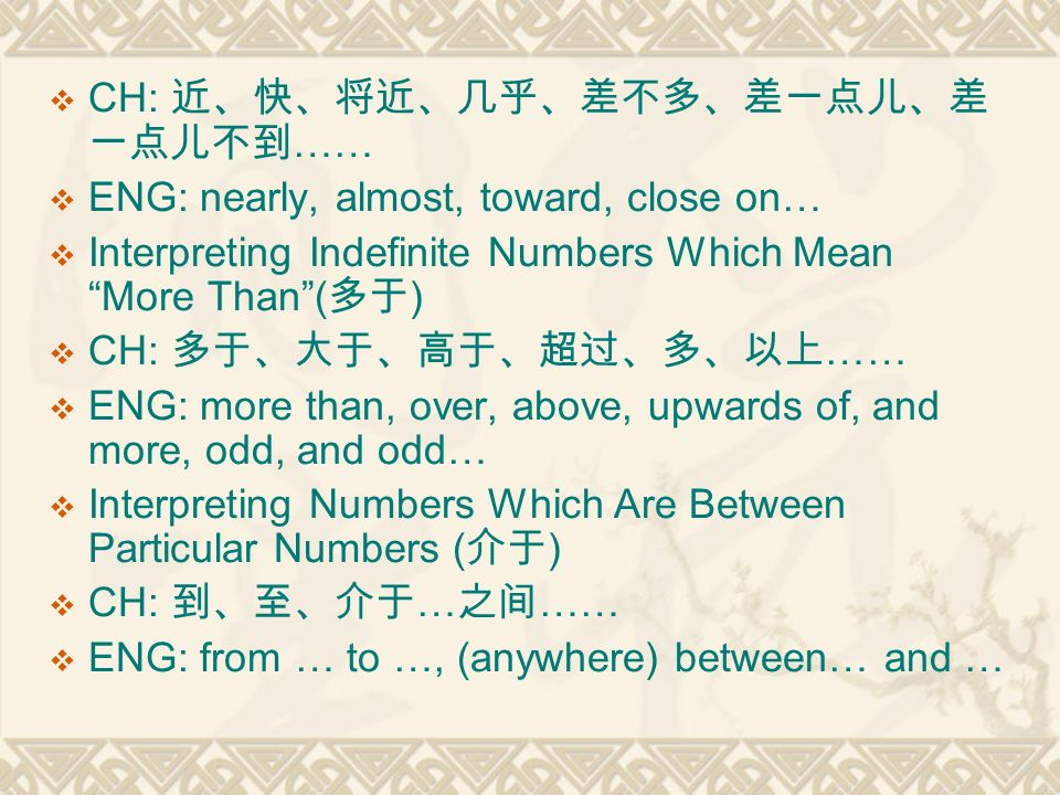  CH: 近、快、将近、几乎、差不多、差一点儿、差 一点儿不到 ……  ENG: nearly, almost, toward, close on…  Interpreting Indefinite Numbers Which Mean More Than ( 多于 )  CH: 多于、大于、高于、超过、多、以上 ……  ENG: more than, over, above, upwards of, and more, odd, and odd…  Interpreting Numbers Which Are Between Particular Numbers ( 介于 )  CH: 到、至、介于 … 之间 ……  ENG: from … to …, (anywhere) between… and …