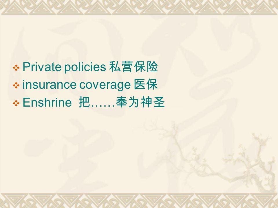  Private policies 私营保险  insurance coverage 医保  Enshrine 把 …… 奉为神圣