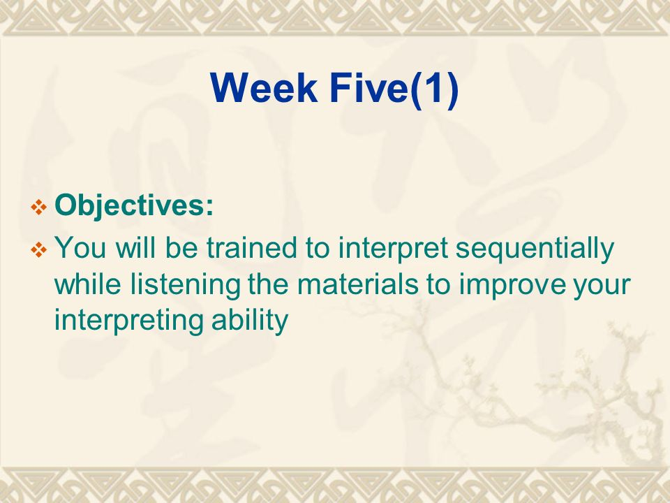Week Five(1)  Objectives:  You will be trained to interpret sequentially while listening the materials to improve your interpreting ability