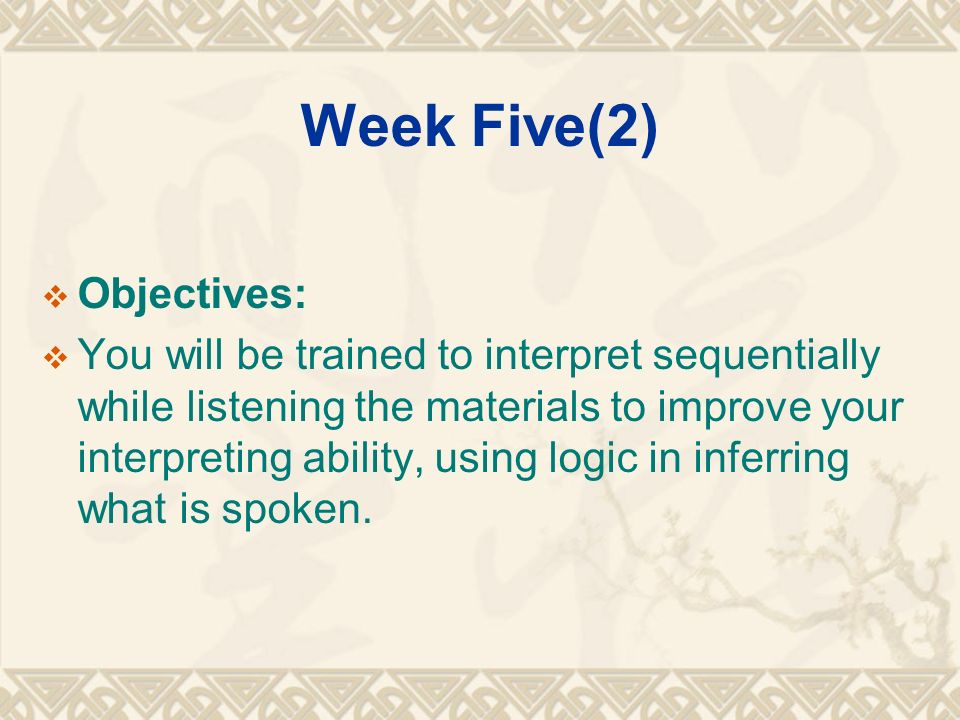 Week Five(2)  Objectives:  You will be trained to interpret sequentially while listening the materials to improve your interpreting ability, using logic in inferring what is spoken.