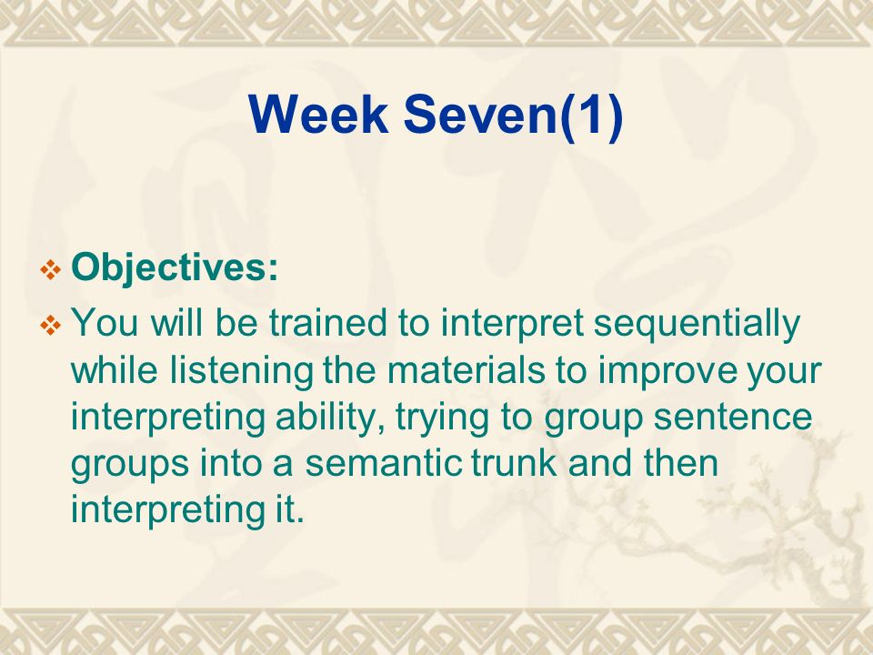 Week Seven(1)  Objectives:  You will be trained to interpret sequentially while listening the materials to improve your interpreting ability, trying to group sentence groups into a semantic trunk and then interpreting it.