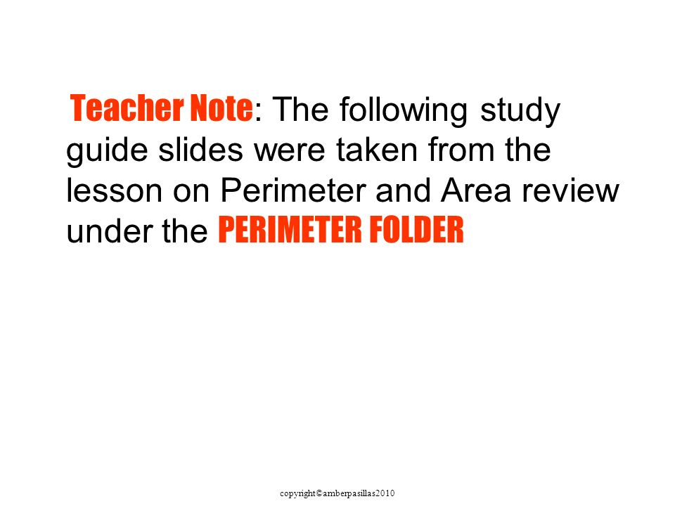 copyright©amberpasillas2010 Teacher Note : The following study guide slides were taken from the lesson on Perimeter and Area review under the PERIMETER FOLDER