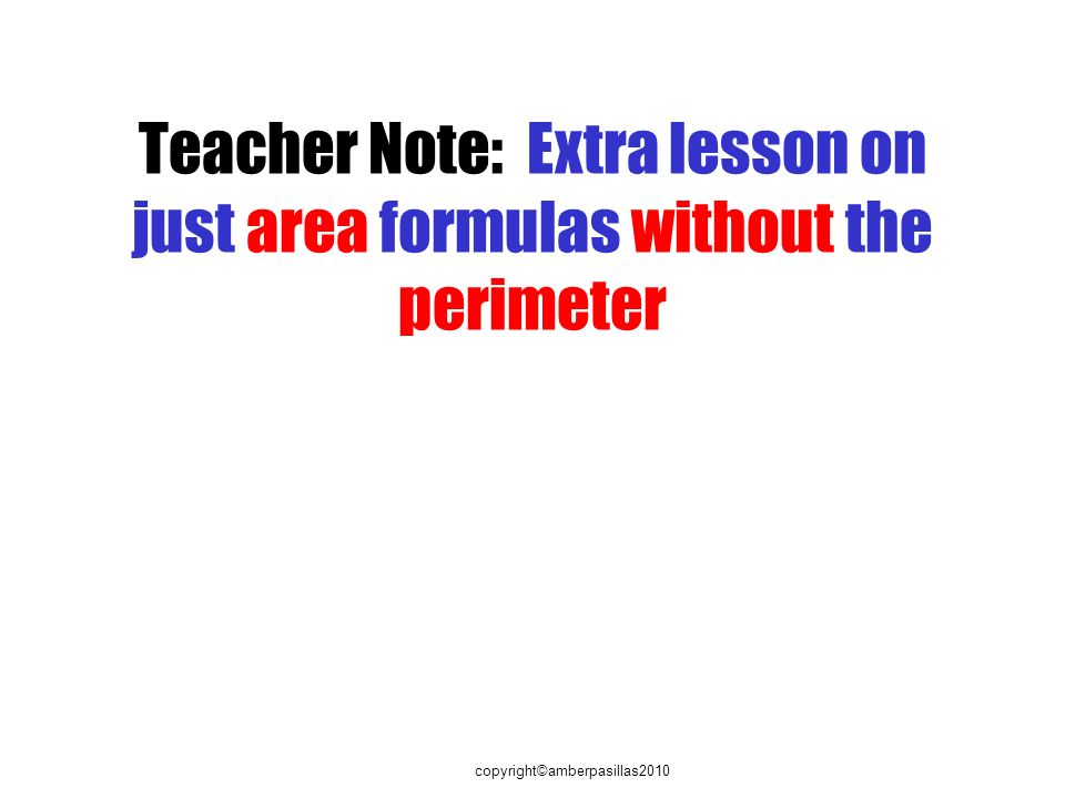 copyright©amberpasillas2010 Teacher Note: Extra lesson on just area formulas without the perimeter