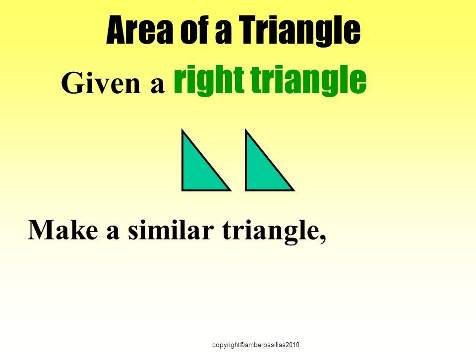copyright©amberpasillas2010 Area of a Triangle Given a right triangle Make a similar triangle,