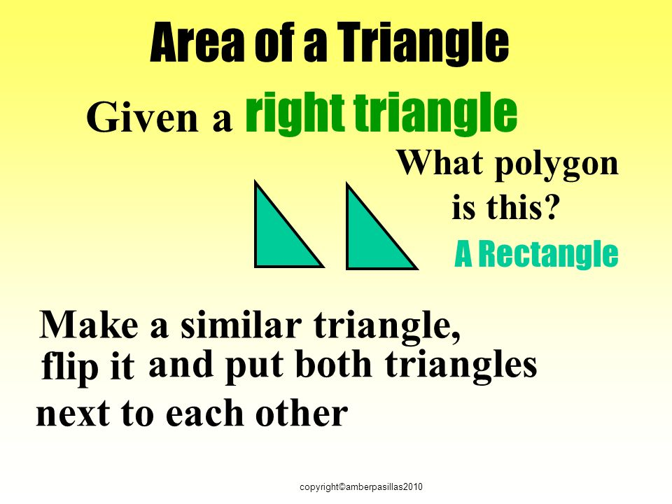 copyright©amberpasillas2010 Area of a Triangle Given a right triangle Make a similar triangle, flip it and put both triangles next to each other What polygon is this.