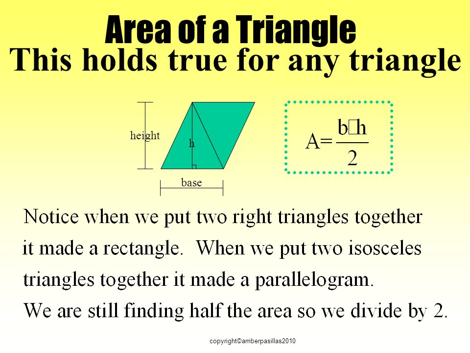 copyright©amberpasillas2010 Area of a Triangle base height h This holds true for any triangle