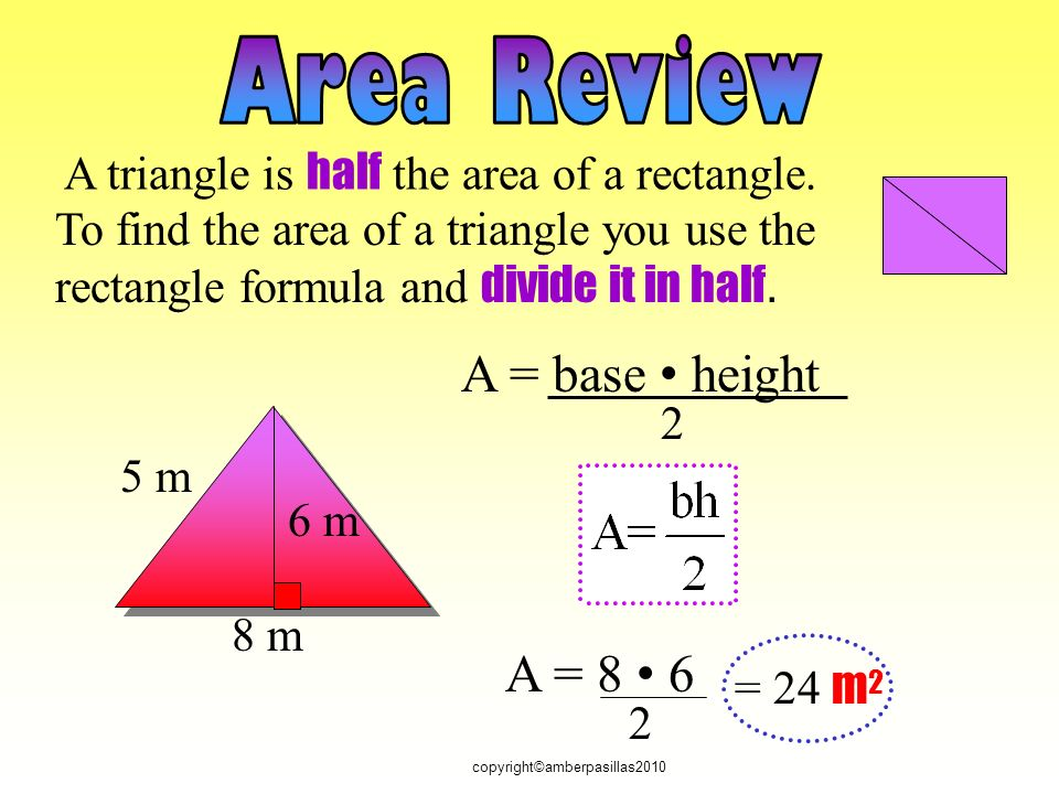 8 m 6 m A = = 24 m 2 A = base height 2 A triangle is half the area of a rectangle.