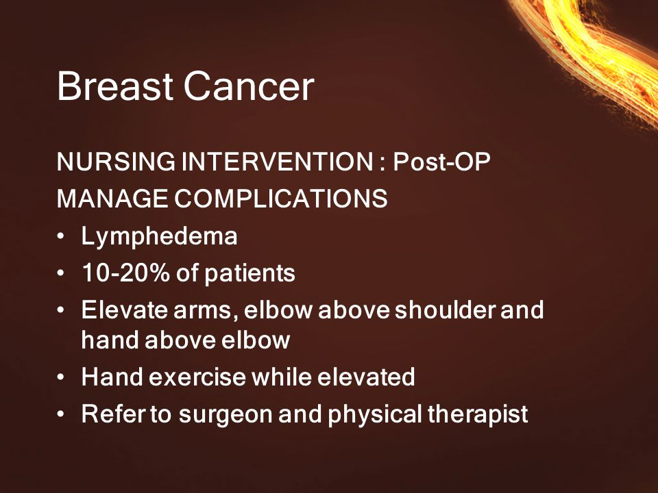 Breast Cancer NURSING INTERVENTION : Post-OP MANAGE COMPLICATIONS Lymphedema 10-20% of patients Elevate arms, elbow above shoulder and hand above elbow Hand exercise while elevated Refer to surgeon and physical therapist