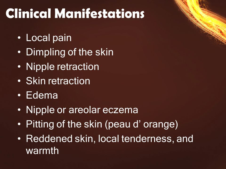 Clinical Manifestations Local pain Dimpling of the skin Nipple retraction Skin retraction Edema Nipple or areolar eczema Pitting of the skin (peau d' orange) Reddened skin, local tenderness, and warmth