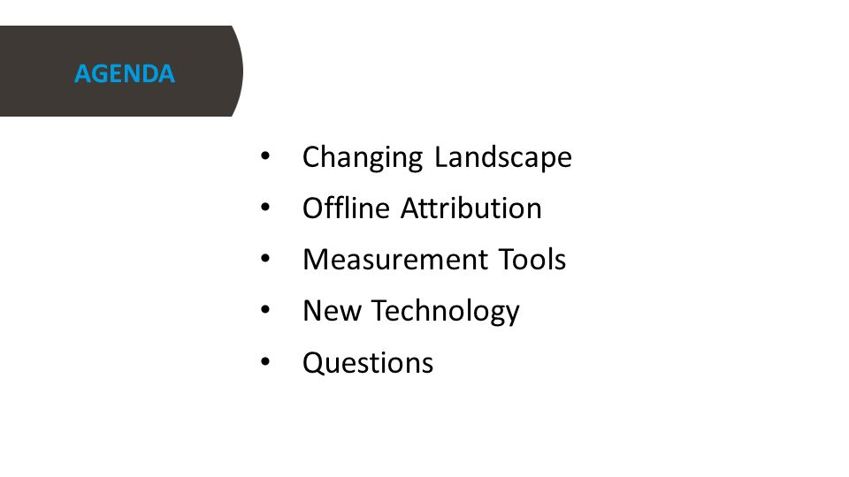 AGENDA Changing Landscape Offline Attribution Measurement Tools New Technology Questions