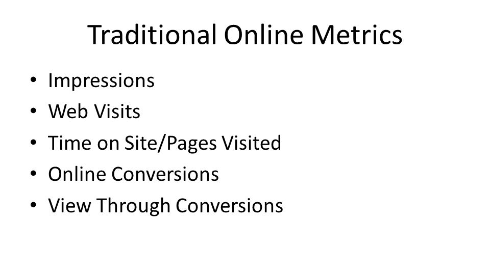 Traditional Online Metrics Impressions Web Visits Time on Site/Pages Visited Online Conversions View Through Conversions