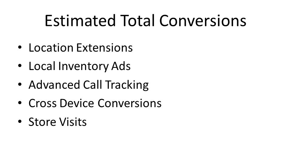 Estimated Total Conversions Location Extensions Local Inventory Ads Advanced Call Tracking Cross Device Conversions Store Visits