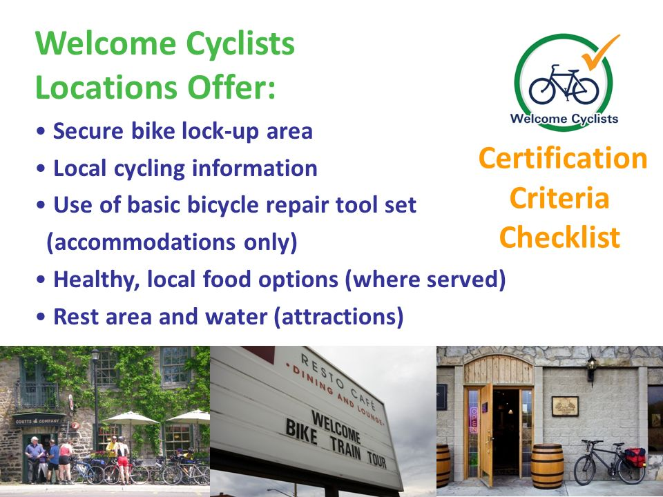 Welcome Cyclists Locations Offer: Secure bike lock-up area Local cycling information Use of basic bicycle repair tool set (accommodations only) Healthy, local food options (where served) Rest area and water (attractions) Certification Criteria Checklist