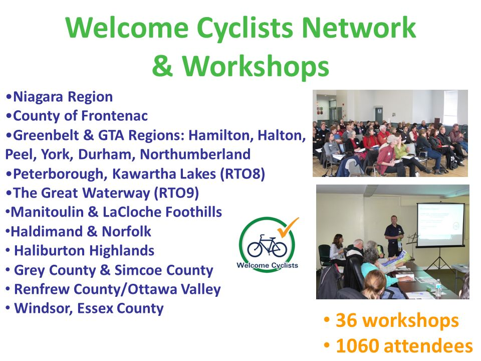 Welcome Cyclists Network & Workshops 36 workshops 1060 attendees Niagara Region County of Frontenac Greenbelt & GTA Regions: Hamilton, Halton, Peel, York, Durham, Northumberland Peterborough, Kawartha Lakes (RTO8) The Great Waterway (RTO9) Manitoulin & LaCloche Foothills Haldimand & Norfolk Haliburton Highlands Grey County & Simcoe County Renfrew County/Ottawa Valley Windsor, Essex County