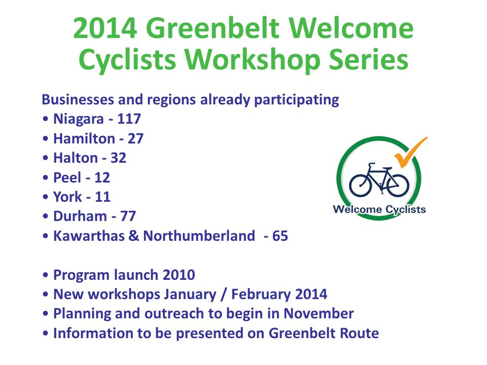 Businesses and regions already participating Niagara Hamilton - 27 Halton - 32 Peel - 12 York - 11 Durham - 77 Kawarthas & Northumberland - 65 Program launch 2010 New workshops January / February 2014 Planning and outreach to begin in November Information to be presented on Greenbelt Route 2014 Greenbelt Welcome Cyclists Workshop Series