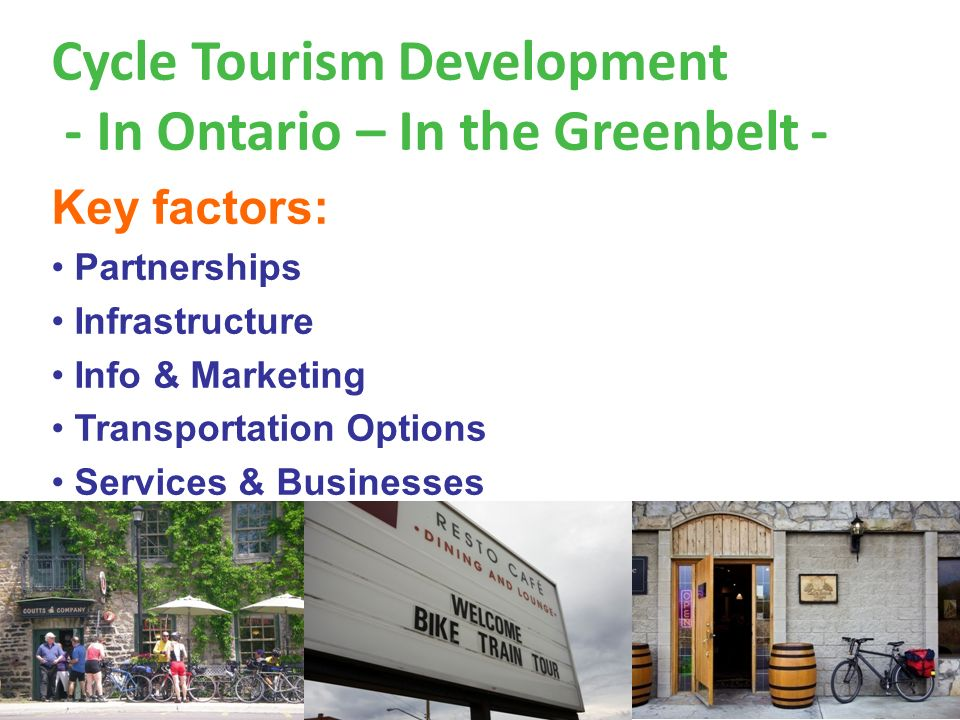 Cycle Tourism Development - In Ontario – In the Greenbelt - Key factors: Partnerships Infrastructure Info & Marketing Transportation Options Services & Businesses