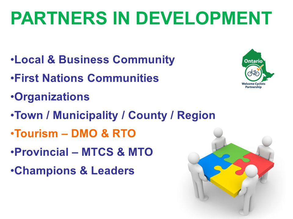 PARTNERS IN DEVELOPMENT Local & Business Community First Nations Communities Organizations Town / Municipality / County / Region Tourism – DMO & RTO Provincial – MTCS & MTO Champions & Leaders