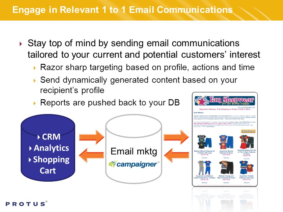 Engage in Relevant 1 to 1  Communications  Stay top of mind by sending  communications tailored to your current and potential customers' interest  Razor sharp targeting based on profile, actions and time  Send dynamically generated content based on your recipient's profile  Reports are pushed back to your DB  CRM  Analytics  Shopping Cart  mktg