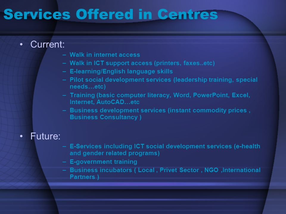 Services Offered in Centres Current: –Walk in internet access –Walk in ICT support access (printers, faxes..etc) –E-learning/English language skills –Pilot social development services (leadership training, special needs…etc) –Training (basic computer literacy, Word, PowerPoint, Excel, Internet, AutoCAD…etc –Business development services (instant commodity prices, Business Consultancy ) Future: –E-Services including ICT social development services (e-health and gender related programs) –E-government training –Business incubators ( Local, Privet Sector, NGO,International Partners )