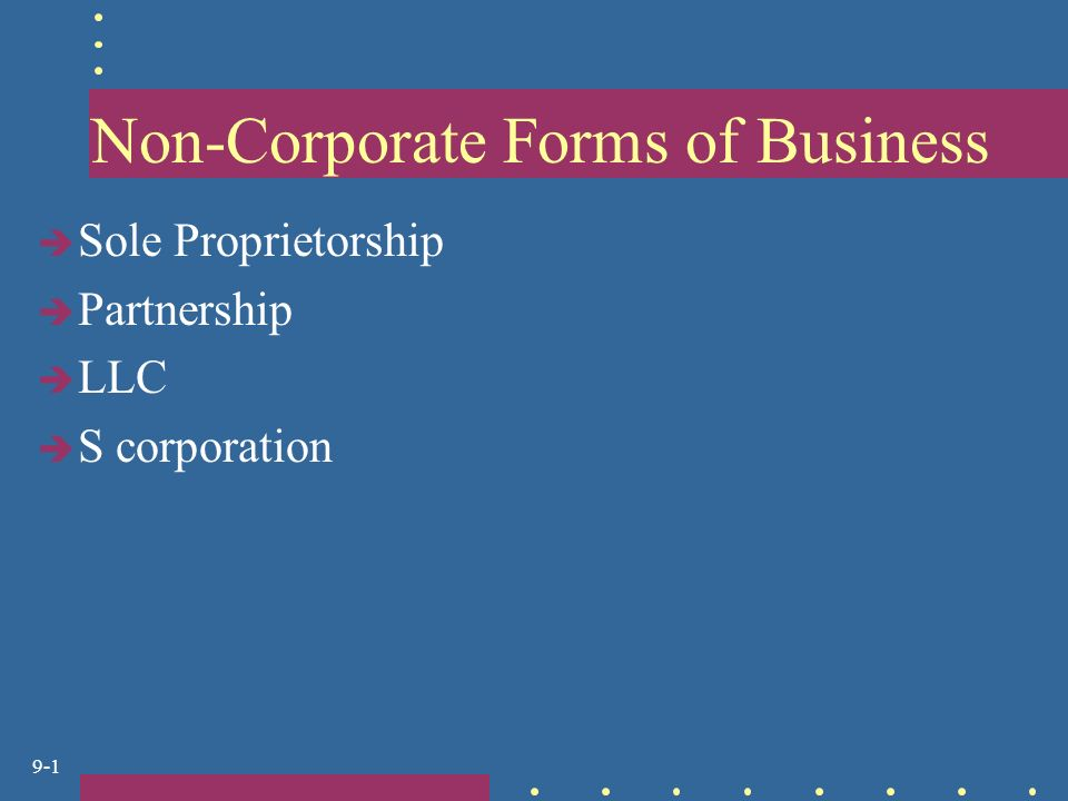 9-1 Non-Corporate Forms of Business  Sole Proprietorship  Partnership  LLC  S corporation