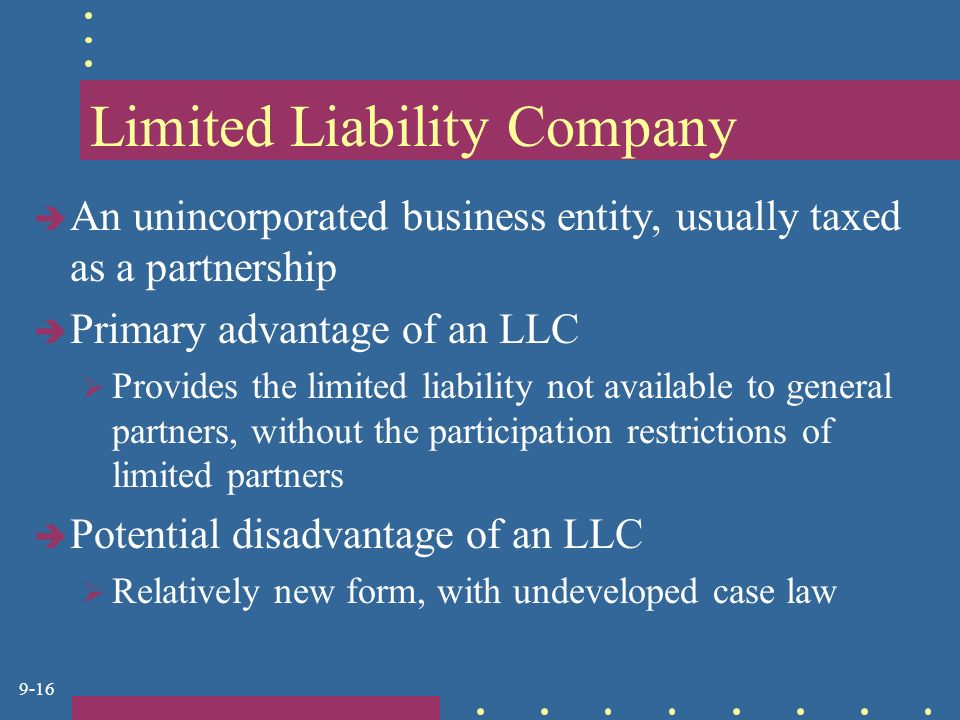 9-16 Limited Liability Company  An unincorporated business entity, usually taxed as a partnership  Primary advantage of an LLC  Provides the limited liability not available to general partners, without the participation restrictions of limited partners  Potential disadvantage of an LLC  Relatively new form, with undeveloped case law