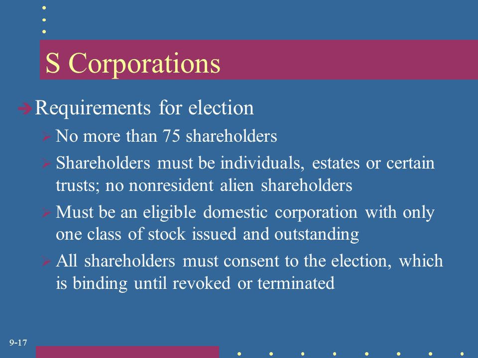 9-17 S Corporations  Requirements for election  No more than 75 shareholders  Shareholders must be individuals, estates or certain trusts; no nonresident alien shareholders  Must be an eligible domestic corporation with only one class of stock issued and outstanding  All shareholders must consent to the election, which is binding until revoked or terminated
