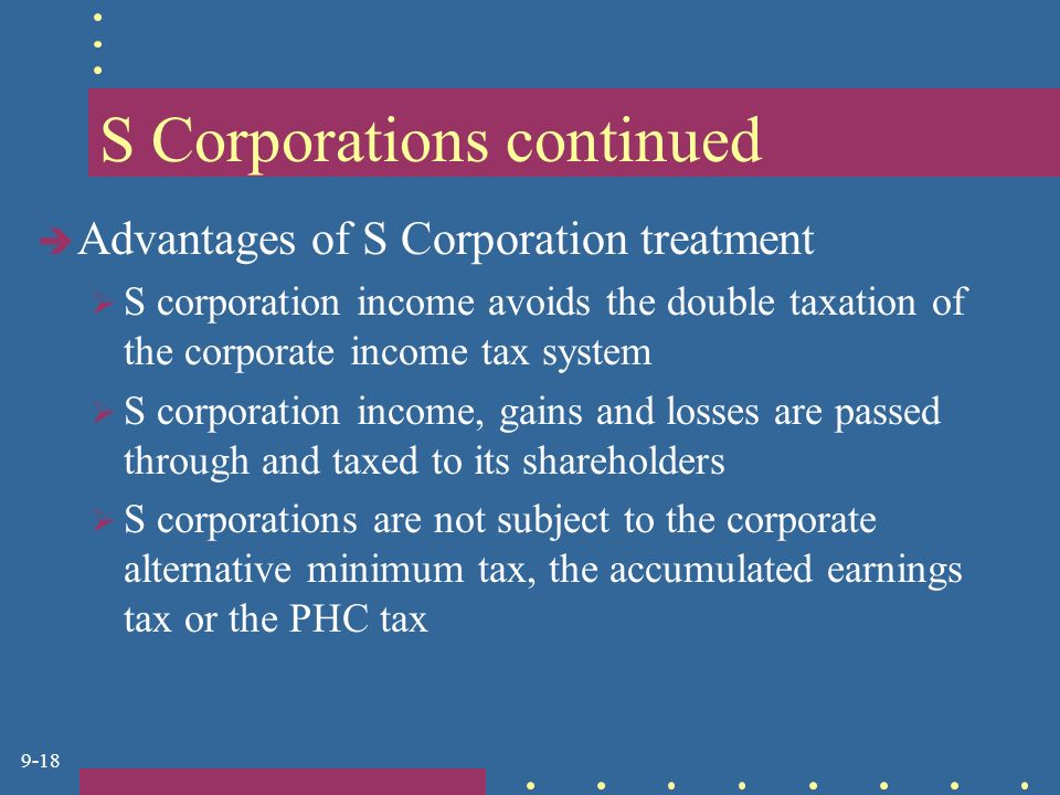 9-18 S Corporations continued  Advantages of S Corporation treatment  S corporation income avoids the double taxation of the corporate income tax system  S corporation income, gains and losses are passed through and taxed to its shareholders  S corporations are not subject to the corporate alternative minimum tax, the accumulated earnings tax or the PHC tax
