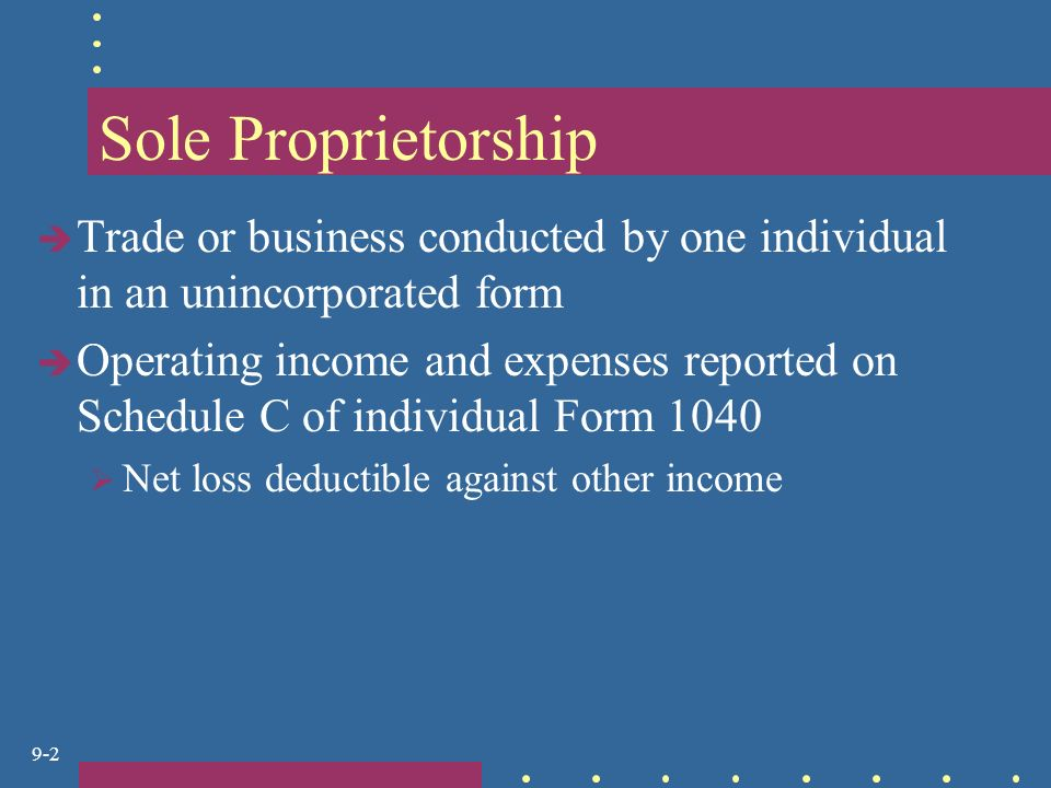 9-2 Sole Proprietorship  Trade or business conducted by one individual in an unincorporated form  Operating income and expenses reported on Schedule C of individual Form 1040  Net loss deductible against other income