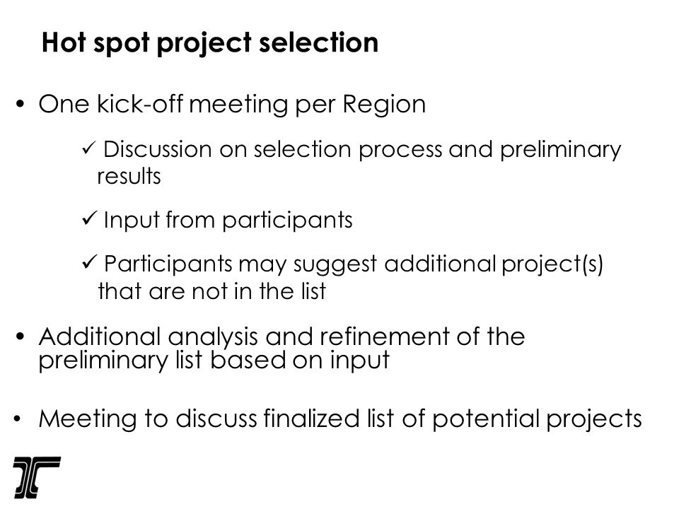Hot spot project selection One kick-off meeting per Region Discussion on selection process and preliminary results Input from participants Participants may suggest additional project(s) that are not in the list Additional analysis and refinement of the preliminary list based on input Meeting to discuss finalized list of potential projects