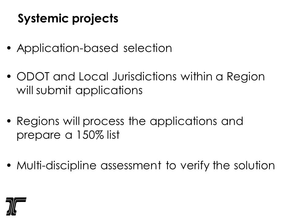 Systemic projects Application-based selection ODOT and Local Jurisdictions within a Region will submit applications Regions will process the applications and prepare a 150% list Multi-discipline assessment to verify the solution
