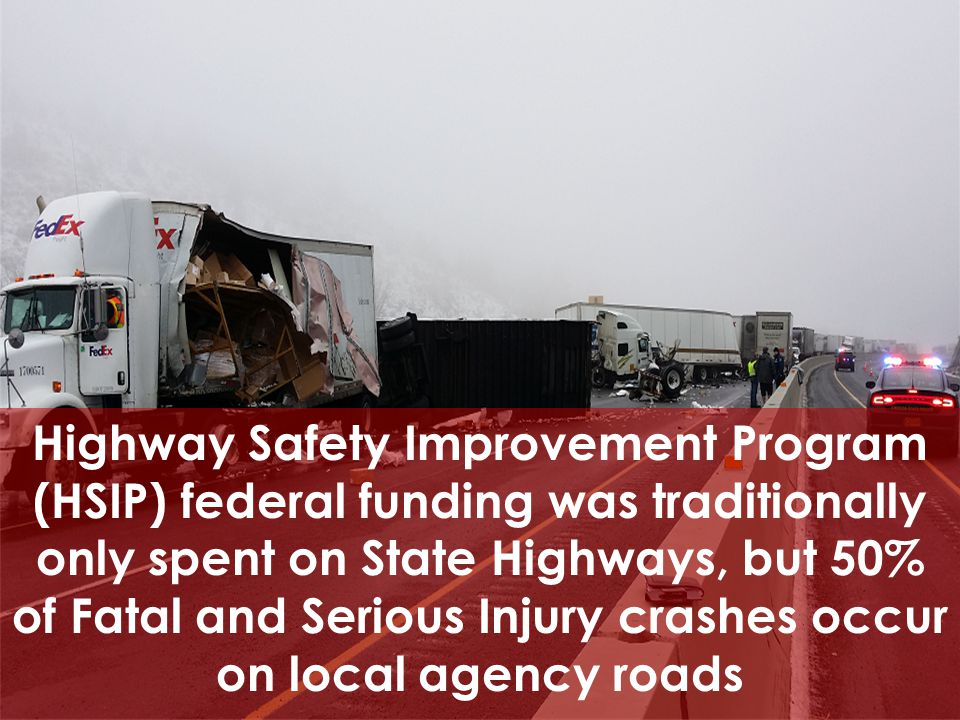 Highway Safety Improvement Program (HSIP) federal funding was traditionally only spent on State Highways, but 50% of Fatal and Serious Injury crashes occur on local agency roads