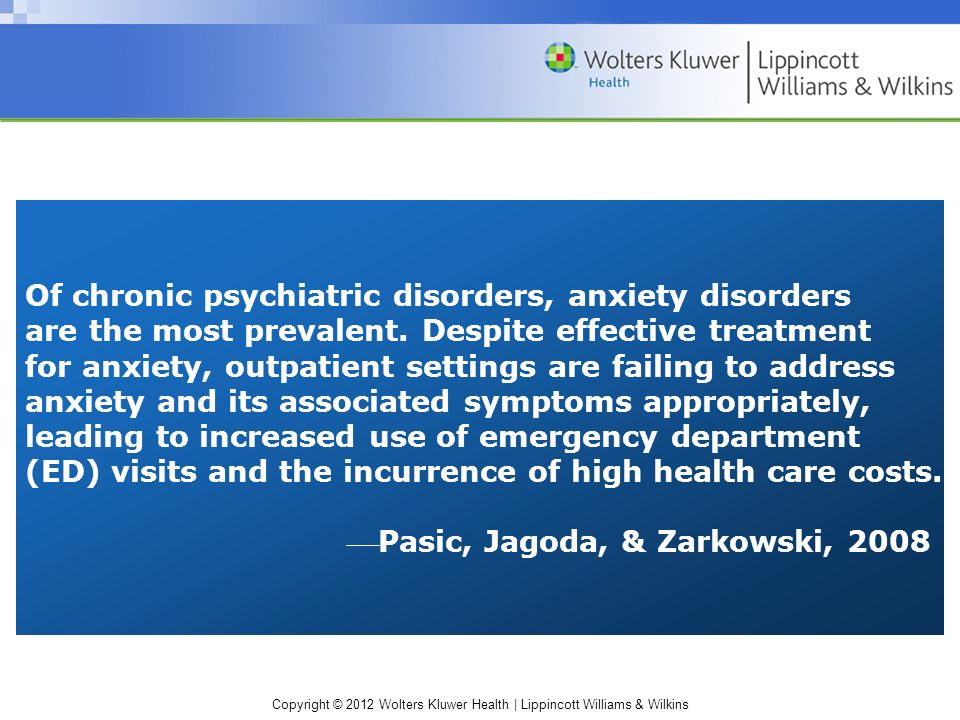 Copyright © 2012 Wolters Kluwer Health | Lippincott Williams & Wilkins Of chronic psychiatric disorders, anxiety disorders are the most prevalent.