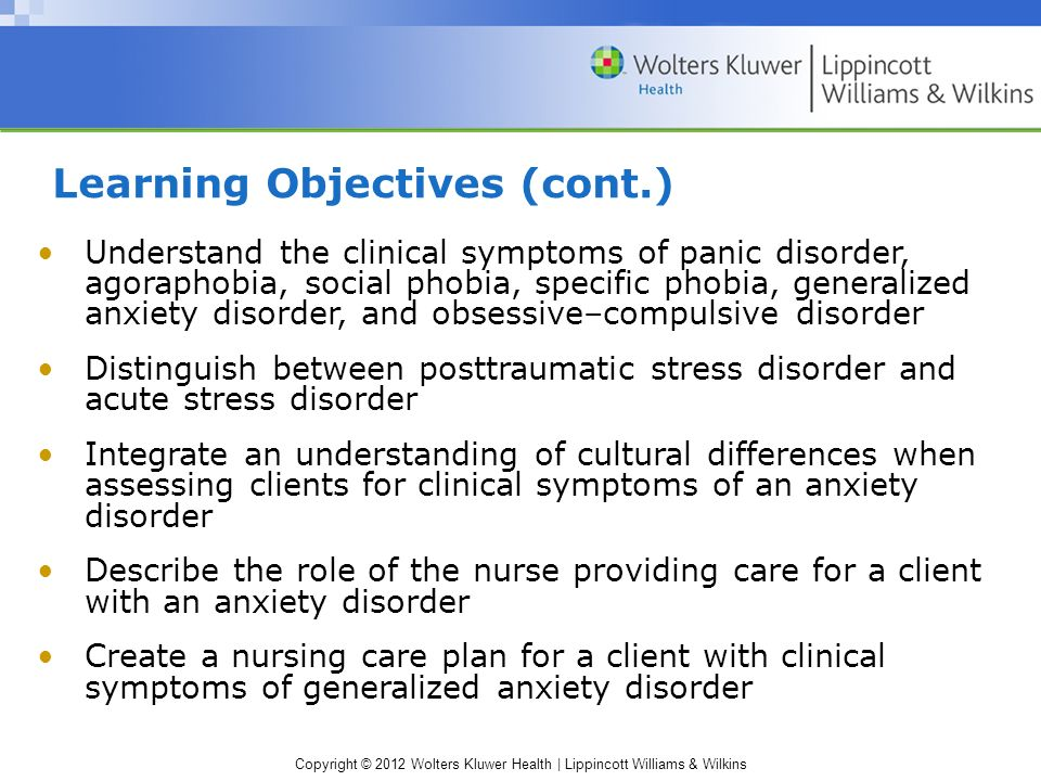 Copyright © 2012 Wolters Kluwer Health | Lippincott Williams & Wilkins Learning Objectives (cont.) ‏ Understand the clinical symptoms of panic disorder, agoraphobia, social phobia, specific phobia, generalized anxiety disorder, and obsessive–compulsive disorder Distinguish between posttraumatic stress disorder and acute stress disorder Integrate an understanding of cultural differences when assessing clients for clinical symptoms of an anxiety disorder Describe the role of the nurse providing care for a client with an anxiety disorder Create a nursing care plan for a client with clinical symptoms of generalized anxiety disorder