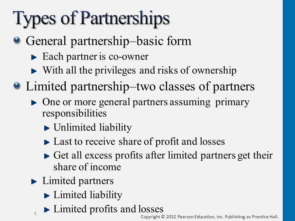 General partnership–basic form Each partner is co-owner With all the privileges and risks of ownership Limited partnership–two classes of partners One or more general partners assuming primary responsibilities Unlimited liability Last to receive share of profit and losses Get all excess profits after limited partners get their share of income Limited partners Limited liability Limited profits and losses 8