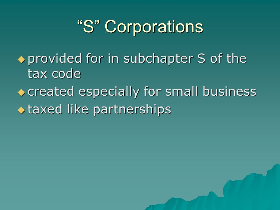 S Corporations  provided for in subchapter S of the tax code  created especially for small business  taxed like partnerships