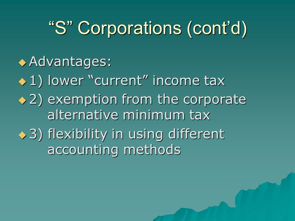 S Corporations (cont'd)  Advantages:  1) lower current income tax  2) exemption from the corporate alternative minimum tax  3) flexibility in using different accounting methods