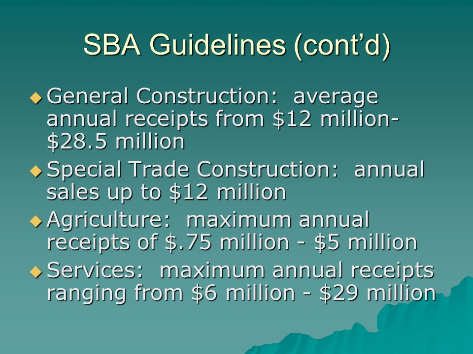 SBA Guidelines (cont'd)  General Construction: average annual receipts from $12 million- $28.5 million  Special Trade Construction: annual sales up to $12 million  Agriculture: maximum annual receipts of $.75 million - $5 million  Services: maximum annual receipts ranging from $6 million - $29 million