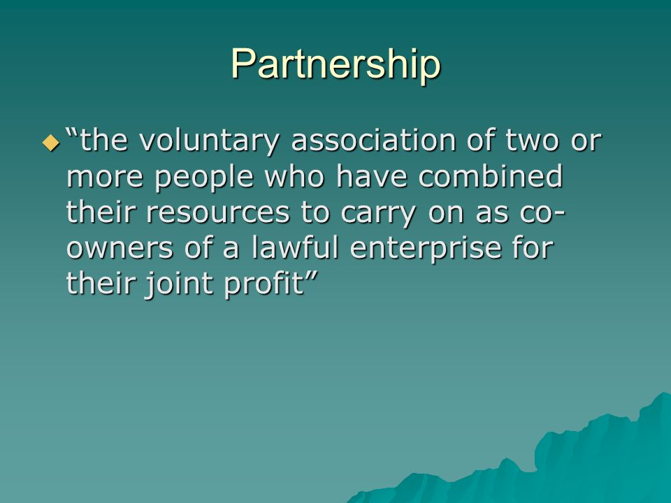 Partnership  the voluntary association of two or more people who have combined their resources to carry on as co- owners of a lawful enterprise for their joint profit