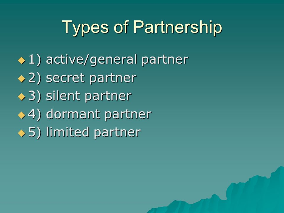 Types of Partnership  1) active/general partner  2) secret partner  3) silent partner  4) dormant partner  5) limited partner
