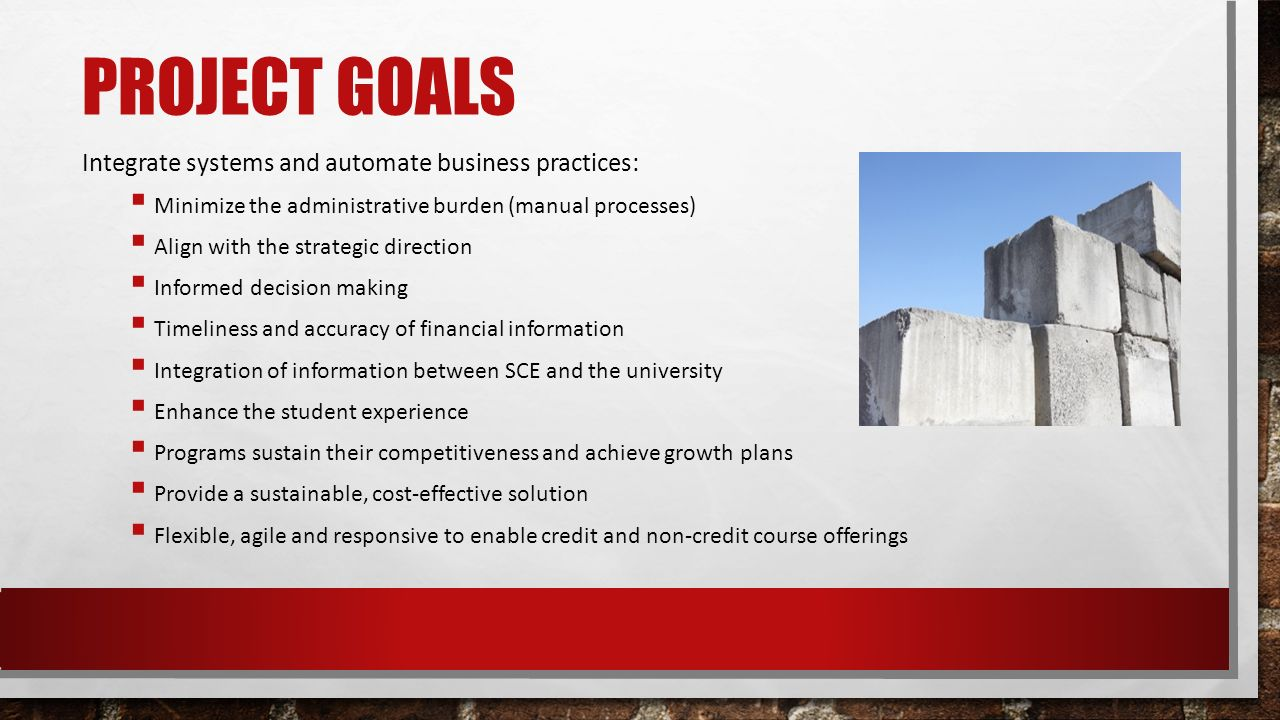 PROJECT GOALS Integrate systems and automate business practices:  Minimize the administrative burden (manual processes)  Align with the strategic direction  Informed decision making  Timeliness and accuracy of financial information  Integration of information between SCE and the university  Enhance the student experience  Programs sustain their competitiveness and achieve growth plans  Provide a sustainable, cost-effective solution  Flexible, agile and responsive to enable credit and non-credit course offerings